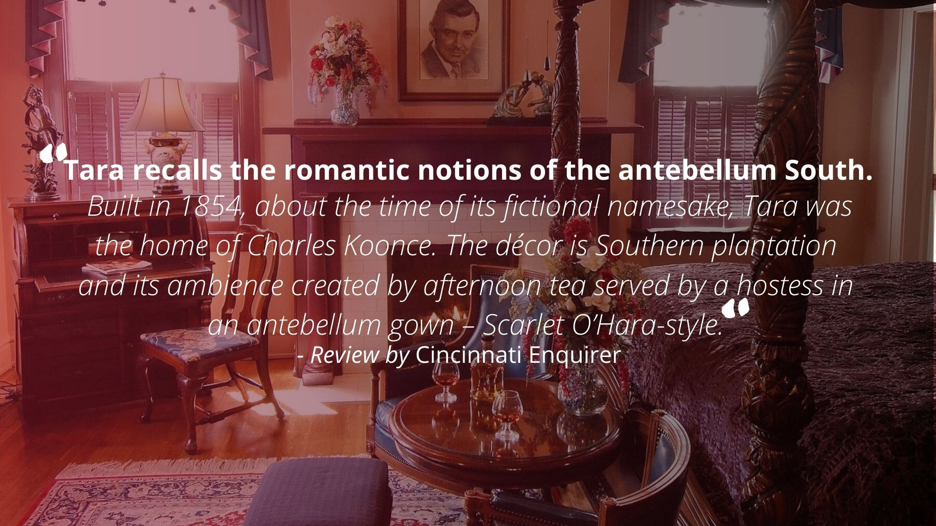 """Tara recalls the romantic notions of the antebellum South. Built in 1854, about the time of its fictional namesake, Tara was the home of Charles Koonce. The decor is Southern plantation and its ambience created by afternoon tea served by a hostess in an antebellum gown - Scarlet O'Hara-style."" - Review by Cincinnati Enquirer"