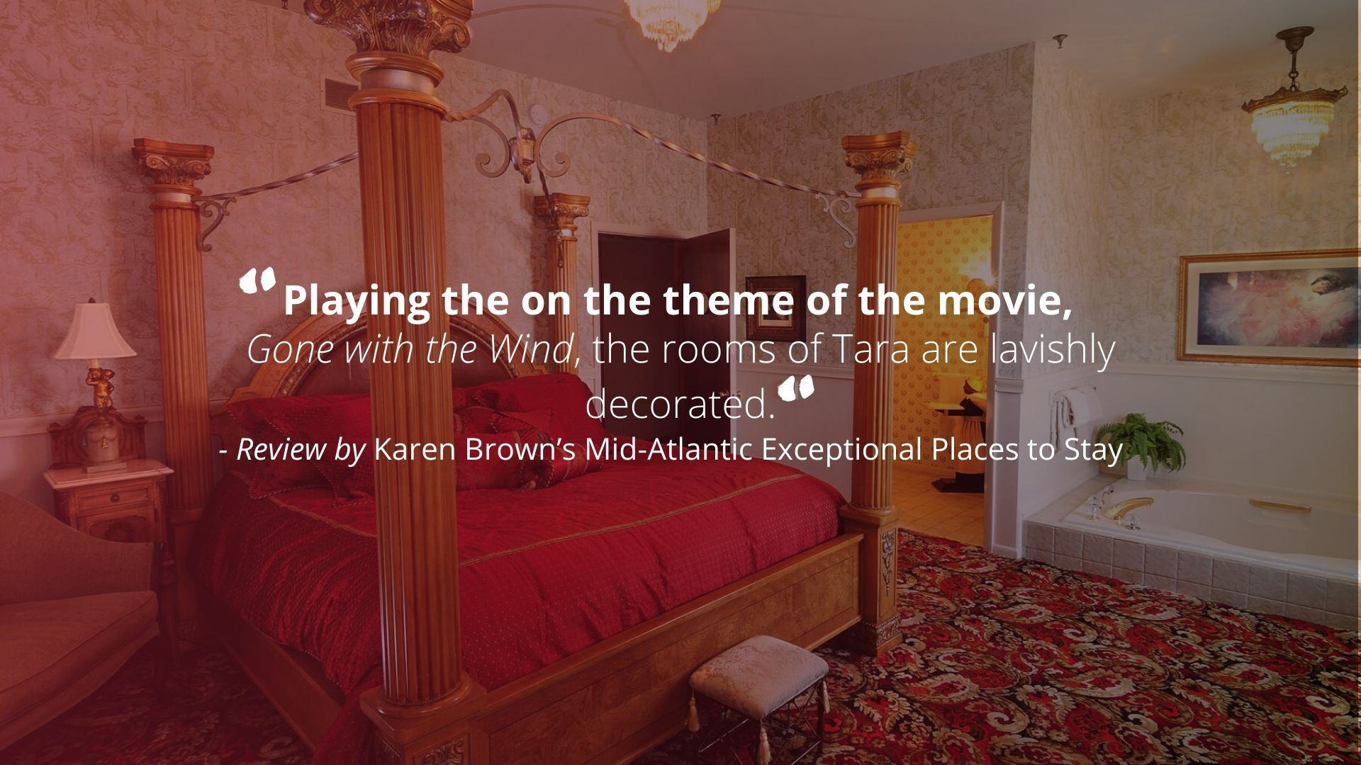 """Playing on the theme of the movie, Gone with the Wind, the rooms of Tara are lavishly decorated."" - Review by Karen Brown's Mid-Atlantic Exceptional Places to Stay"