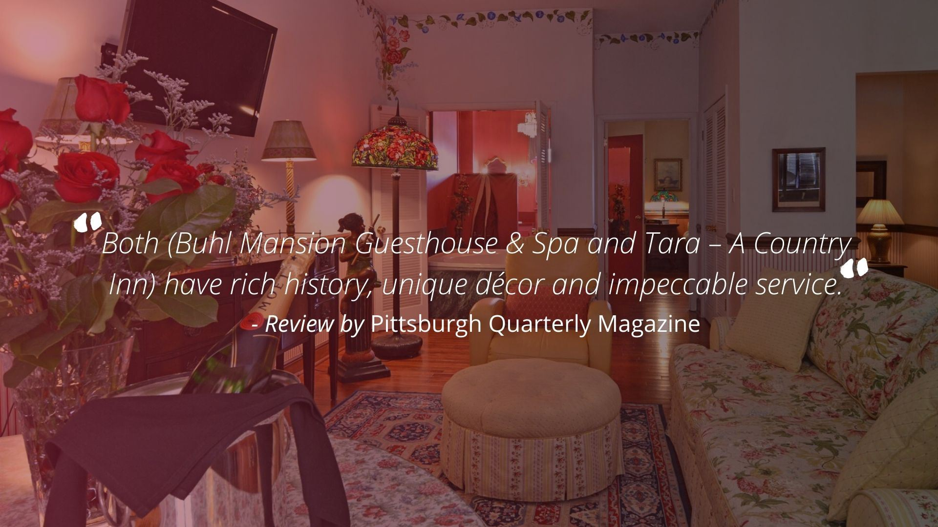 """Both (Buhl Mansion Guesthouse & Spa and Tara - A Country Inn) have rich history, unique decor and impeccable service."" - Review by Pittsburgh Quarterly Magazine"